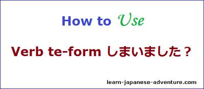 How to use Verb te-form しまいました?